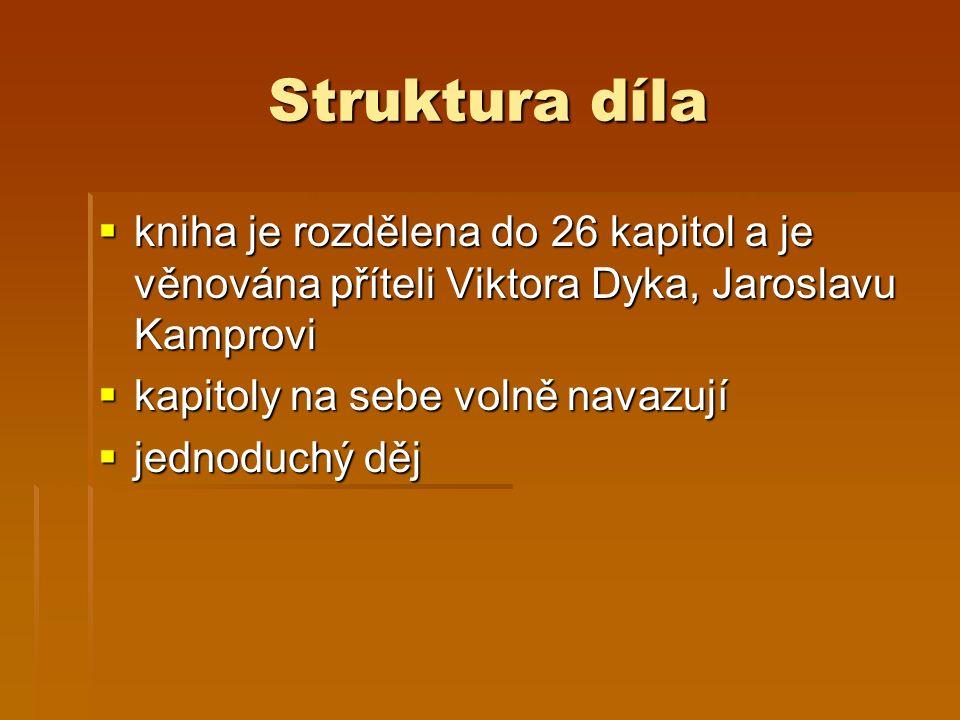 Struktura díla  kniha je rozdělena do 26 kapitol a je věnována příteli Viktora Dyka, Jaroslavu Kamprovi  kapitoly na sebe volně navazují  jednoduchý děj