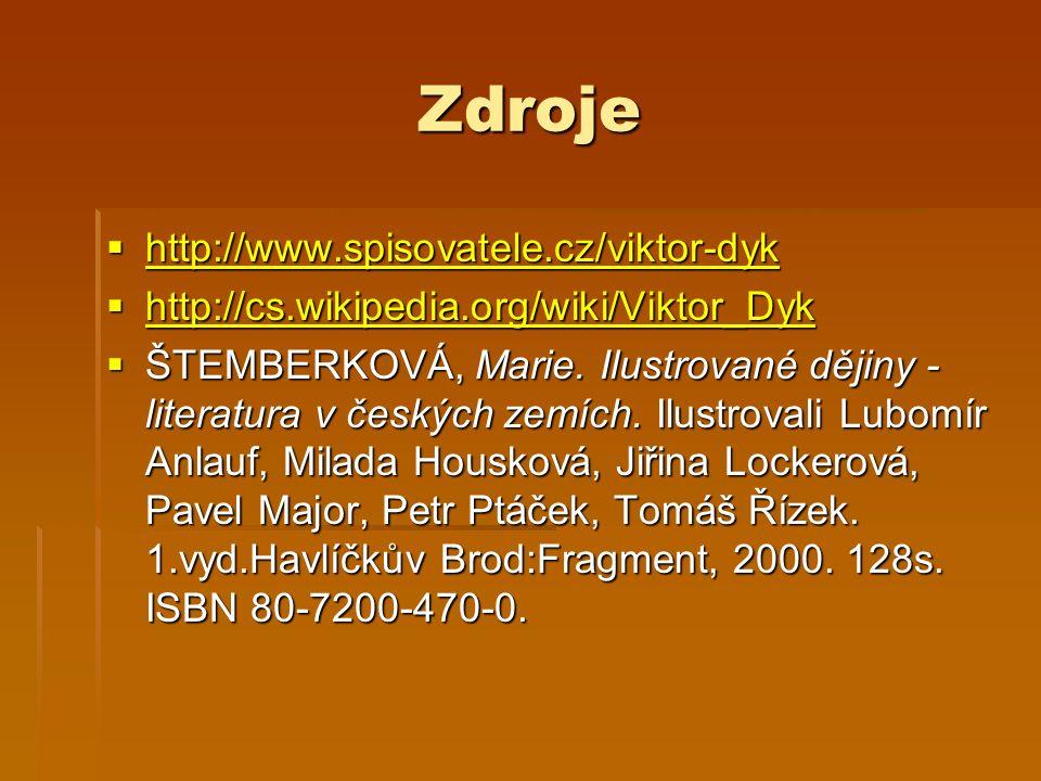 Zdroje  http://www.spisovatele.cz/viktor-dyk http://www.spisovatele.cz/viktor-dyk  http://cs.wikipedia.org/wiki/Viktor_Dyk http://cs.wikipedia.org/wiki/Viktor_Dyk  ŠTEMBERKOVÁ, Marie.