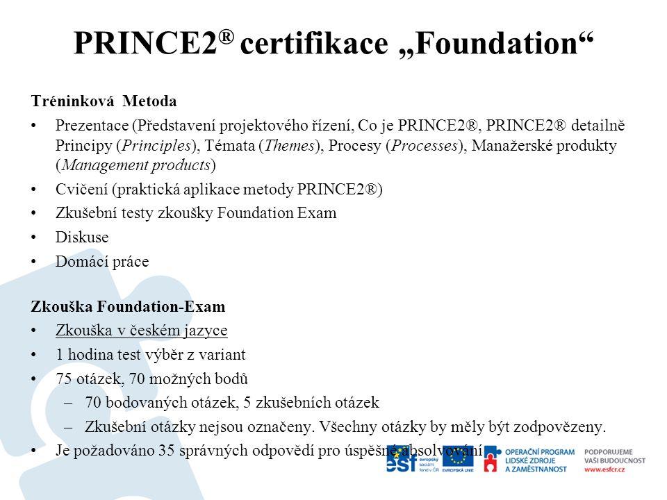Tréninková Metoda Prezentace (Představení projektového řízení, Co je PRINCE2®, PRINCE2® detailně Principy (Principles), Témata (Themes), Procesy (Processes), Manažerské produkty (Management products) Cvičení (praktická aplikace metody PRINCE2®) Zkušební testy zkoušky Foundation Exam Diskuse Domácí práce Zkouška Foundation-Exam Zkouška v českém jazyce 1 hodina test výběr z variant 75 otázek, 70 možných bodů –70 bodovaných otázek, 5 zkušebních otázek –Zkušební otázky nejsou označeny.
