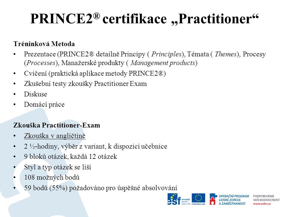 """Tréninková Metoda Prezentace (PRINCE2® detailně Principy ( Principles), Témata ( Themes), Procesy (Processes), Manažerské produkty ( Management products) Cvičení (praktická aplikace metody PRINCE2®) Zkušební testy zkoušky Practitioner Exam Diskuse Domácí práce Zkouška Practitioner-Exam Zkouška v angličtině 2 ½-hodiny, výběr z variant, k dispozici učebnice 9 bloků otázek, každá 12 otázek Styl a typ otázek se liší 108 možných bodů 59 bodů (55%) požadováno pro úspěšné absolvování PRINCE2 ® certifikace """"Practitioner"""