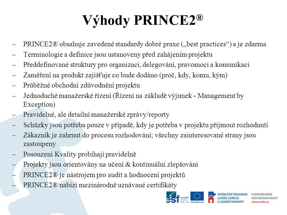 """Výhody PRINCE2 ® –PRINCE2® obsahuje zavedené standardy dobré praxe (""""best practices ) a je zdarma –Terminologie a definice jsou ustanoveny před zahájením projektu –Předdefinované struktury pro organizaci, delegování, pravomoci a komunikaci –Zaměření na produkt zajišťuje co bude dodáno (proč, kdy, komu, kým) –Průběžné obchodní zdůvodnění projektu –Jednoduché manažerské řízení (Řízení na základě výjimek - Management by Exception) –Pravidelné, ale detailní manažerské zprávy/reporty –Schůzky jsou potřeba pouze v případě, kdy je potřeba v projektu přijmout rozhodnutí –Zákazník je zahrnut do procesu rozhodování; všechny zainteresované strany jsou zastoupeny –Posouzení Kvality probíhají pravidelně –Projekty jsou orientovány na učení & kontinuální zlepšování –PRINCE2® je nástrojem pro audit a hodnocení projektů –PRINCE2® nabízí mezinárodně uznávané certifikáty"""