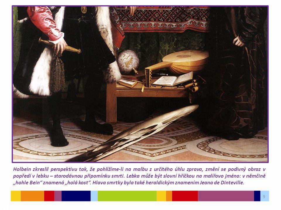 9 03 Holbein zkreslil perspektivu tak, že pohlížíme-li na malbu z určitého úhlu zprava, změní se podivný obraz v popředí v lebku – starodávnou připomínku smrti.