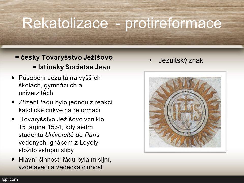 Rekatolizace - protireformace = česky Tovaryšstvo Ježíšovo Působení Jezuitů na vyšších školách, gymnáziích a univerzitách Zřízení řádu bylo jednou z reakcí katolické církve na reformaci Tovaryšstvo Ježíšovo vzniklo 15.
