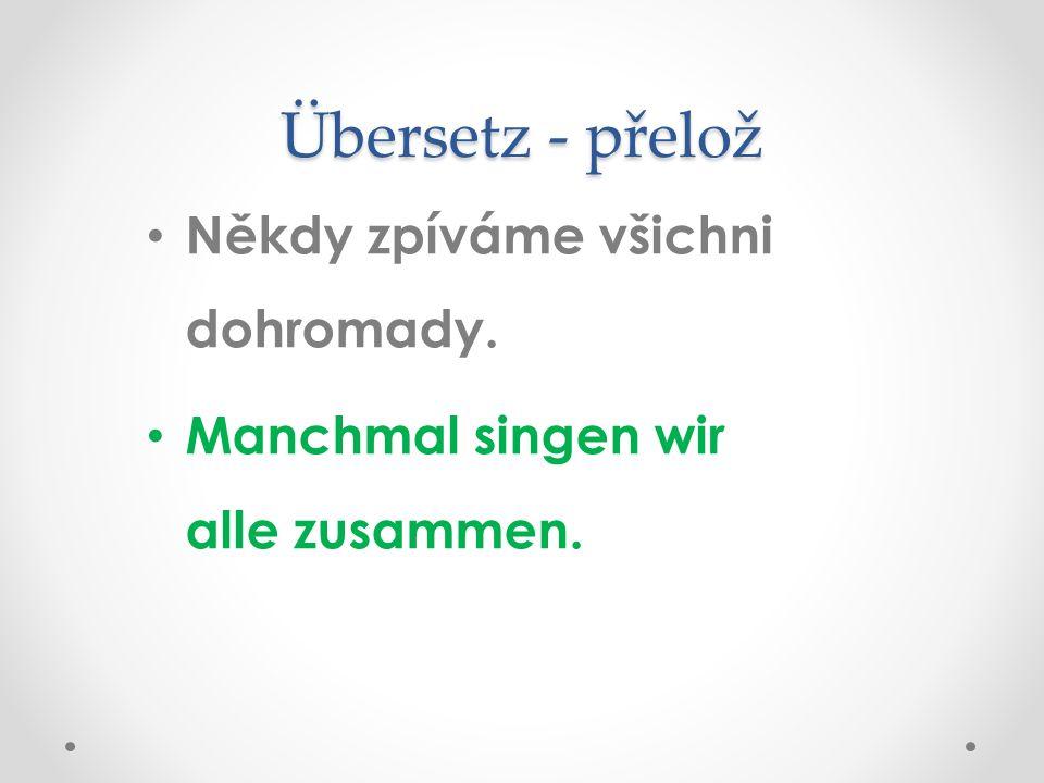 Übersetz - přelož Někdy zpíváme všichni dohromady. Manchmal singen wir alle zusammen.