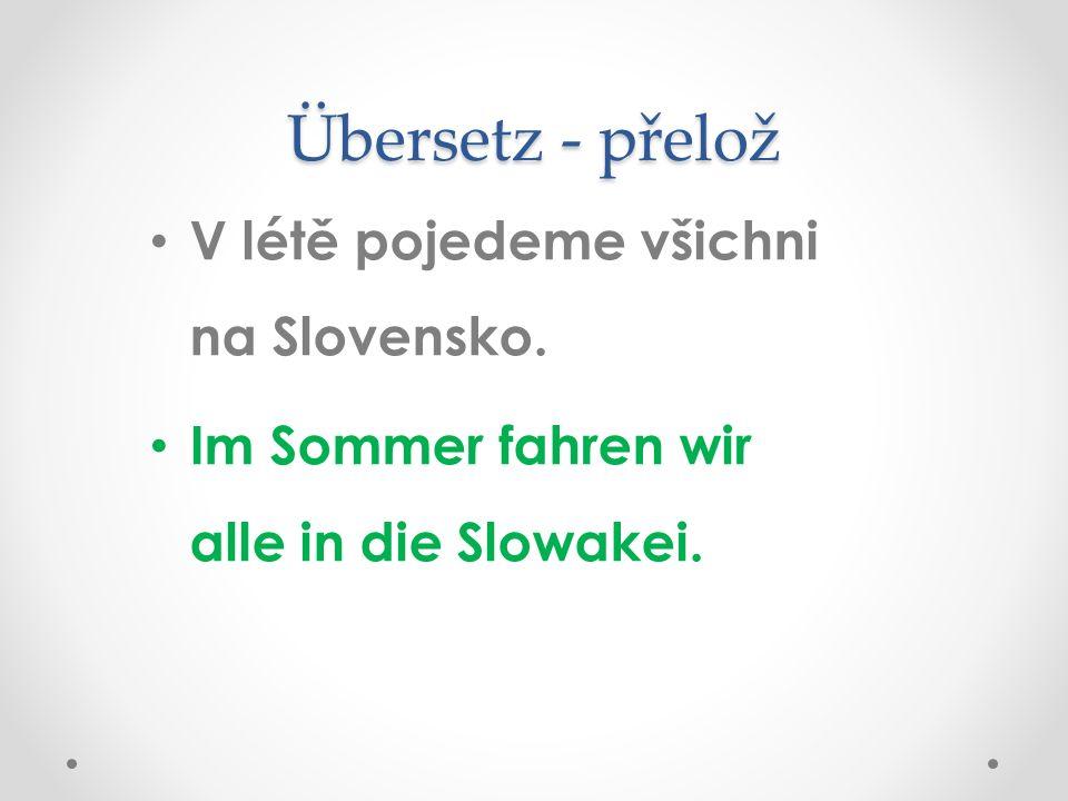 Übersetz - přelož V létě pojedeme všichni na Slovensko. Im Sommer fahren wir alle in die Slowakei.