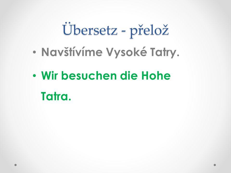 Übersetz - přelož Navštívíme Vysoké Tatry. Wir besuchen die Hohe Tatra.
