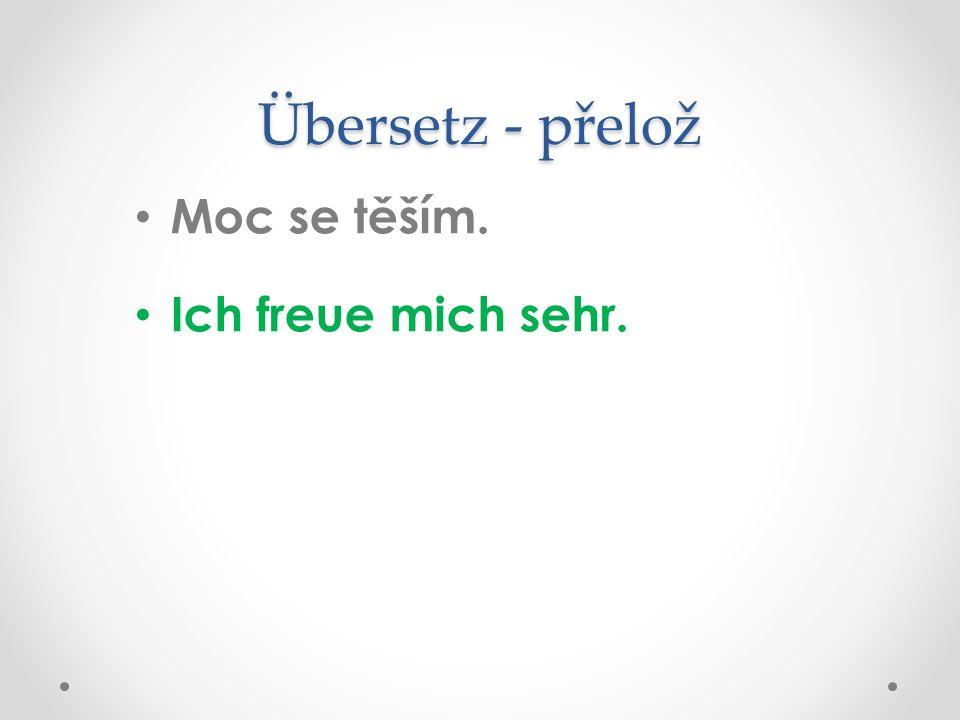 Übersetz - přelož Moc se těším. Ich freue mich sehr.
