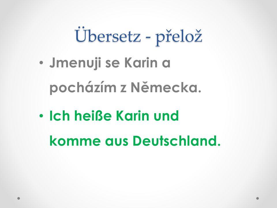 Übersetz - přelož Jmenuji se Karin a pocházím z Německa. Ich heiße Karin und komme aus Deutschland.