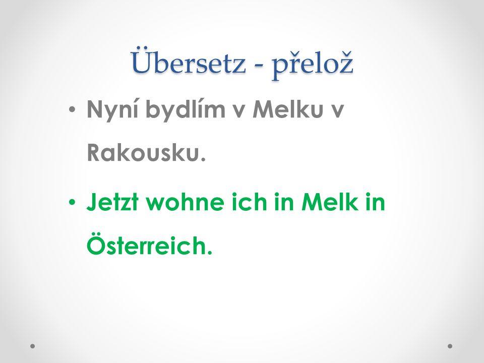 Übersetz - přelož Nyní bydlím v Melku v Rakousku. Jetzt wohne ich in Melk in Österreich.