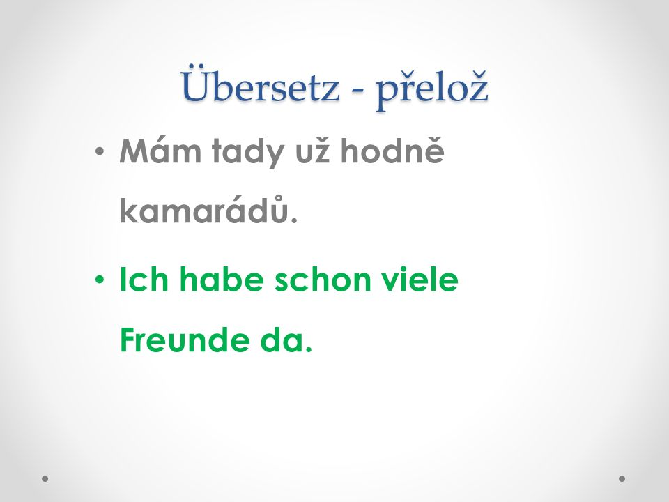 Übersetz - přelož Mám tady už hodně kamarádů. Ich habe schon viele Freunde da.