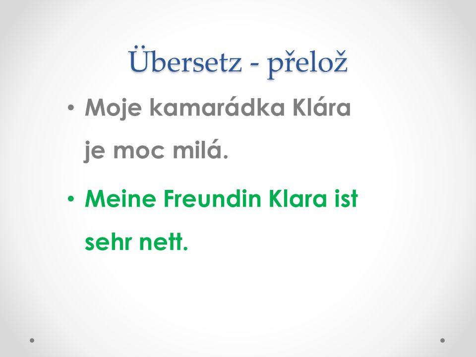 Übersetz - přelož Moje kamarádka Klára je moc milá. Meine Freundin Klara ist sehr nett.