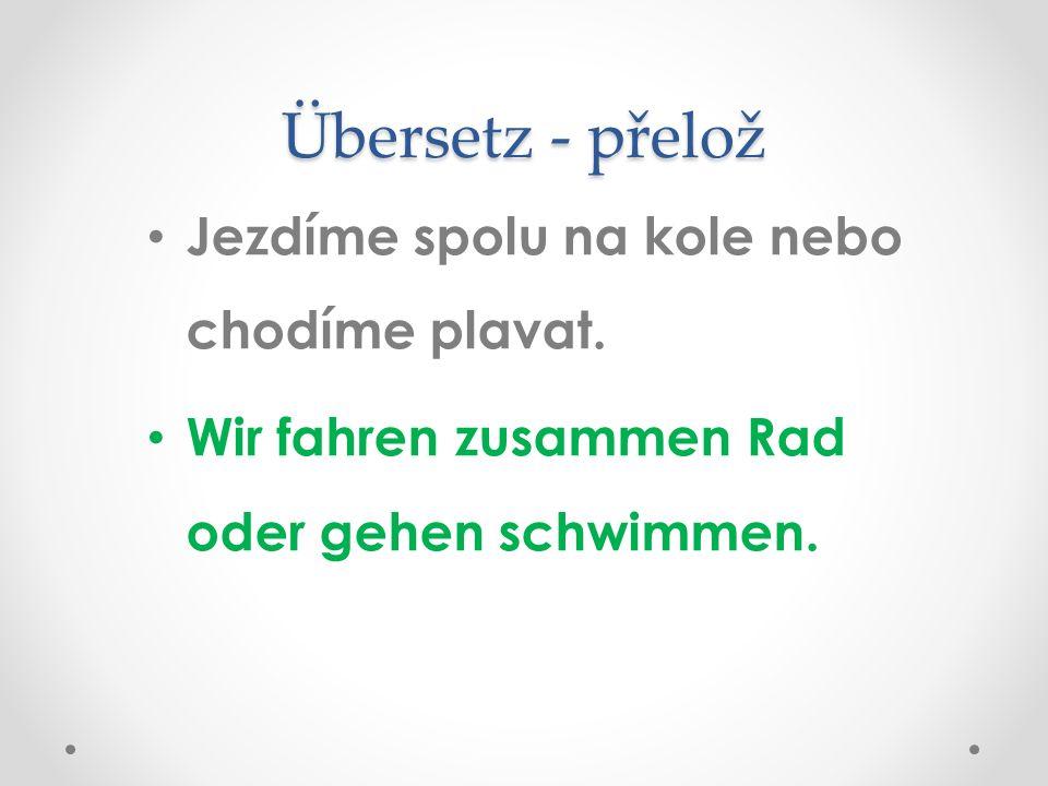 Übersetz - přelož Jezdíme spolu na kole nebo chodíme plavat.