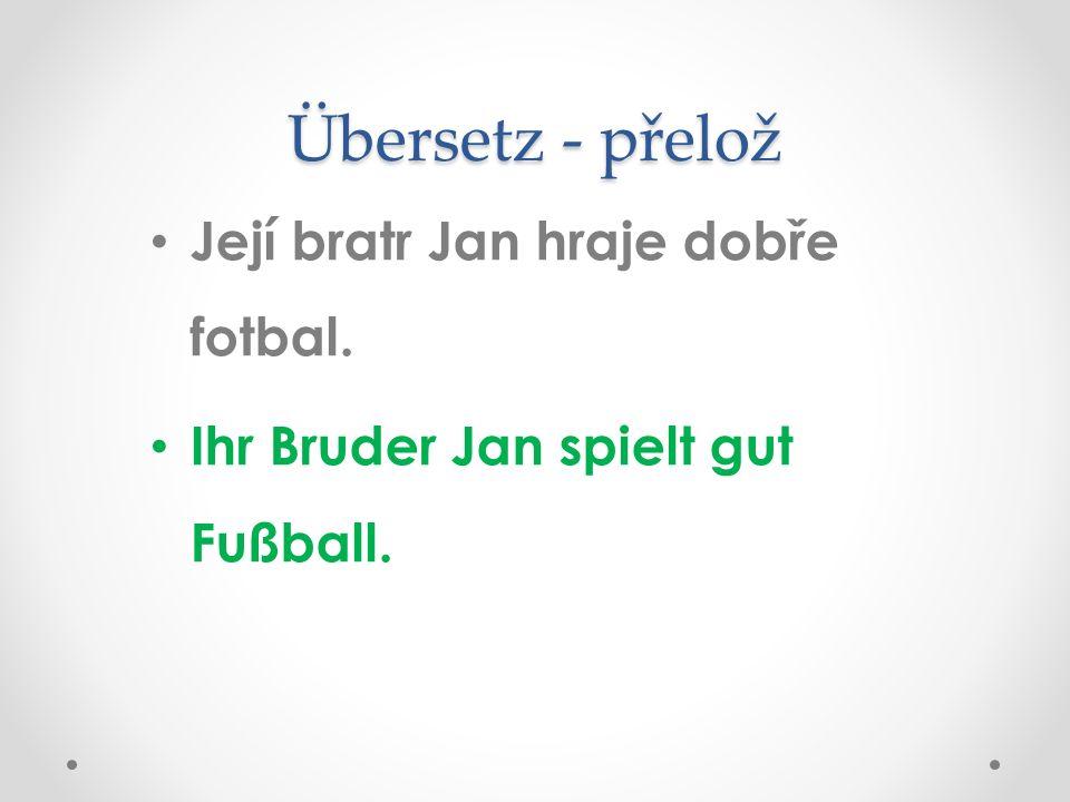 Übersetz - přelož Její bratr Jan hraje dobře fotbal. Ihr Bruder Jan spielt gut Fußball.