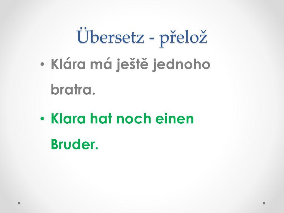 Übersetz - přelož Klára má ještě jednoho bratra. Klara hat noch einen Bruder.