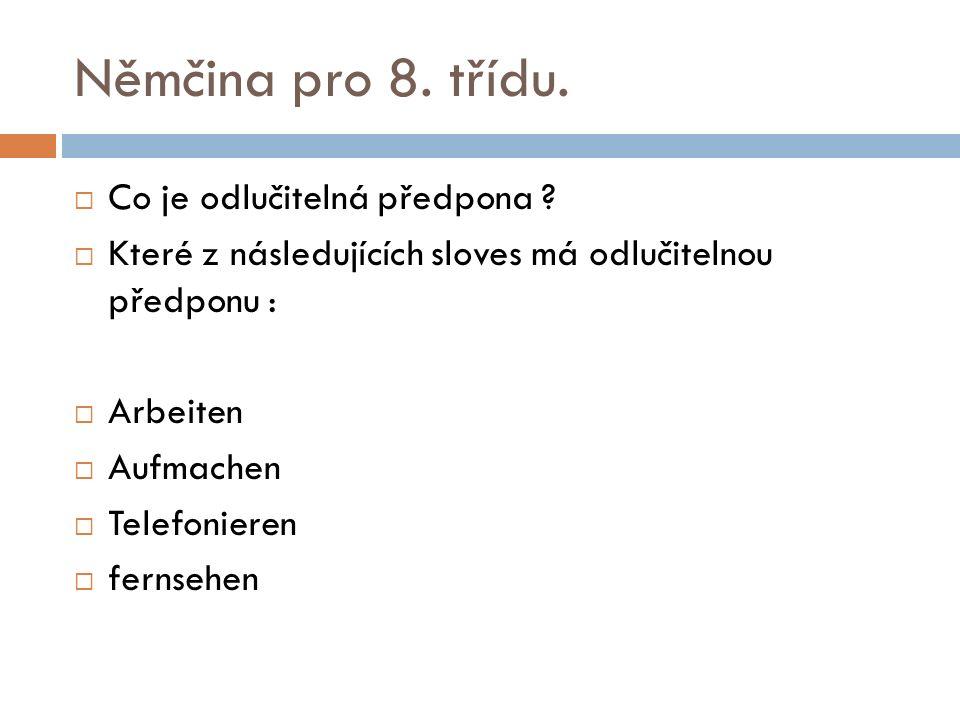 Němčina pro 8. třídu.  Co je odlučitelná předpona ?  Které z následujících sloves má odlučitelnou předponu :  Arbeiten  Aufmachen  Telefonieren 