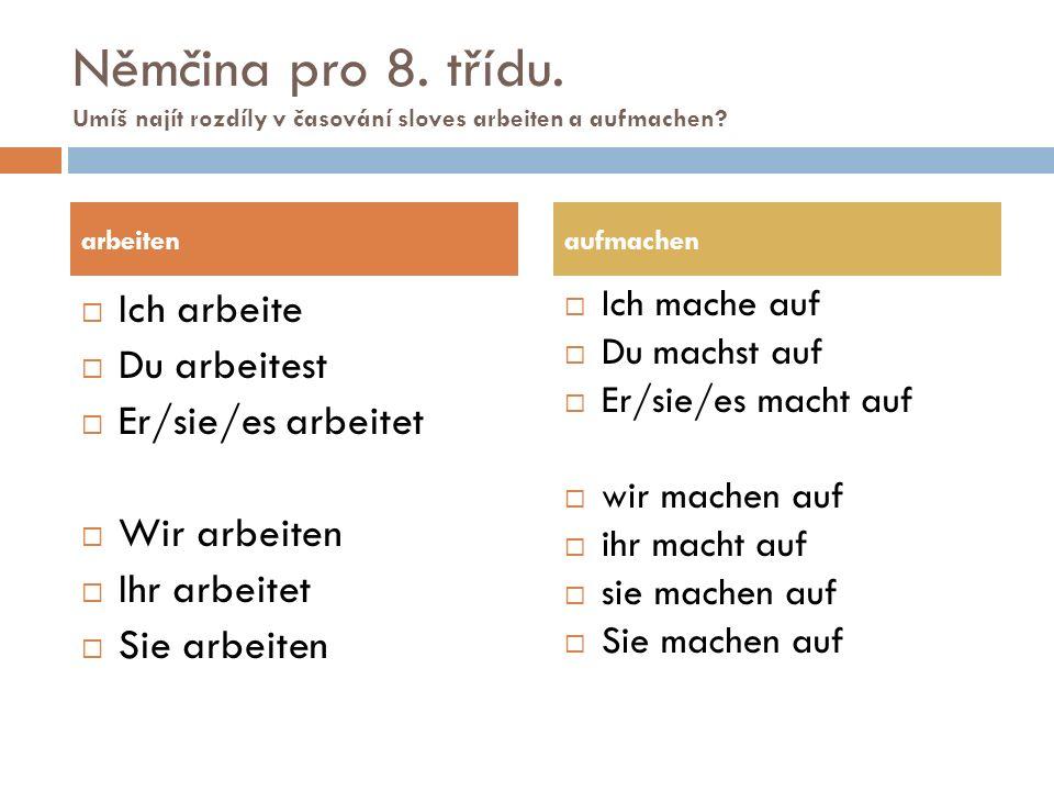 Němčina pro 8. třídu. Umíš najít rozdíly v časování sloves arbeiten a aufmachen?  Ich arbeite  Du arbeitest  Er/sie/es arbeitet  Wir arbeiten  Ih