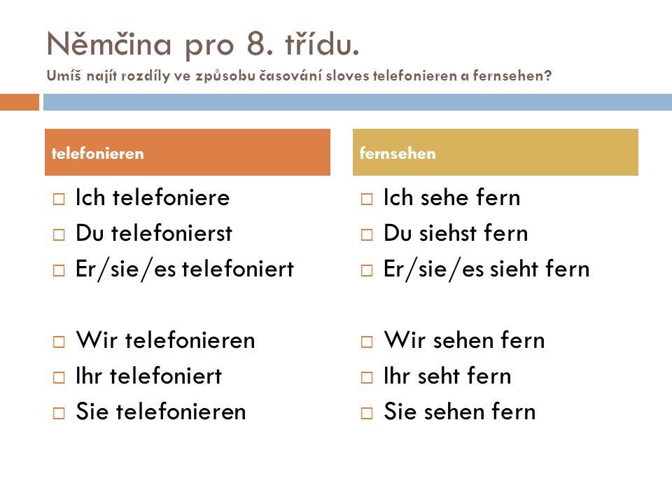 Němčina pro 8. třídu. Umíš najít rozdíly ve způsobu časování sloves telefonieren a fernsehen?  Ich telefoniere  Du telefonierst  Er/sie/es telefoni