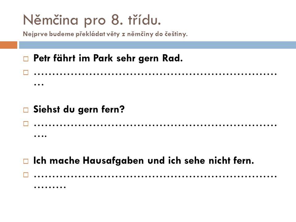 Němčina pro 8. třídu. Nejprve budeme překládat věty z němčiny do češtiny.  Petr fährt im Park sehr gern Rad.  ………………………………………………………… …  Siehst du g