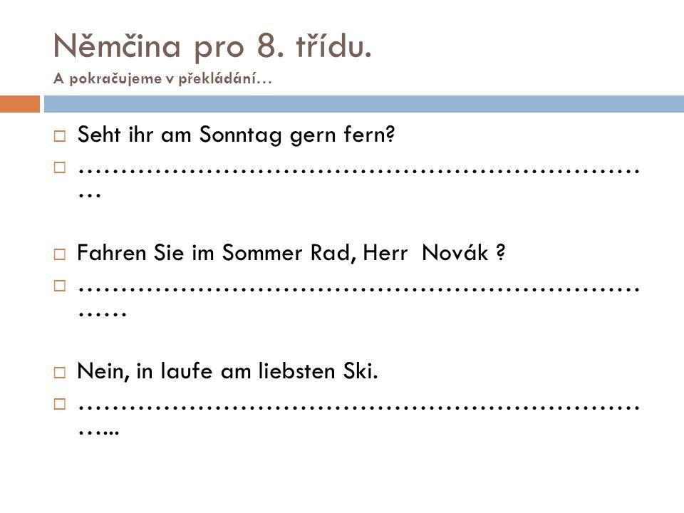 Němčina pro 8. třídu. A pokračujeme v překládání…  Seht ihr am Sonntag gern fern?  ………………………………………………………… …  Fahren Sie im Sommer Rad, Herr Novák ?