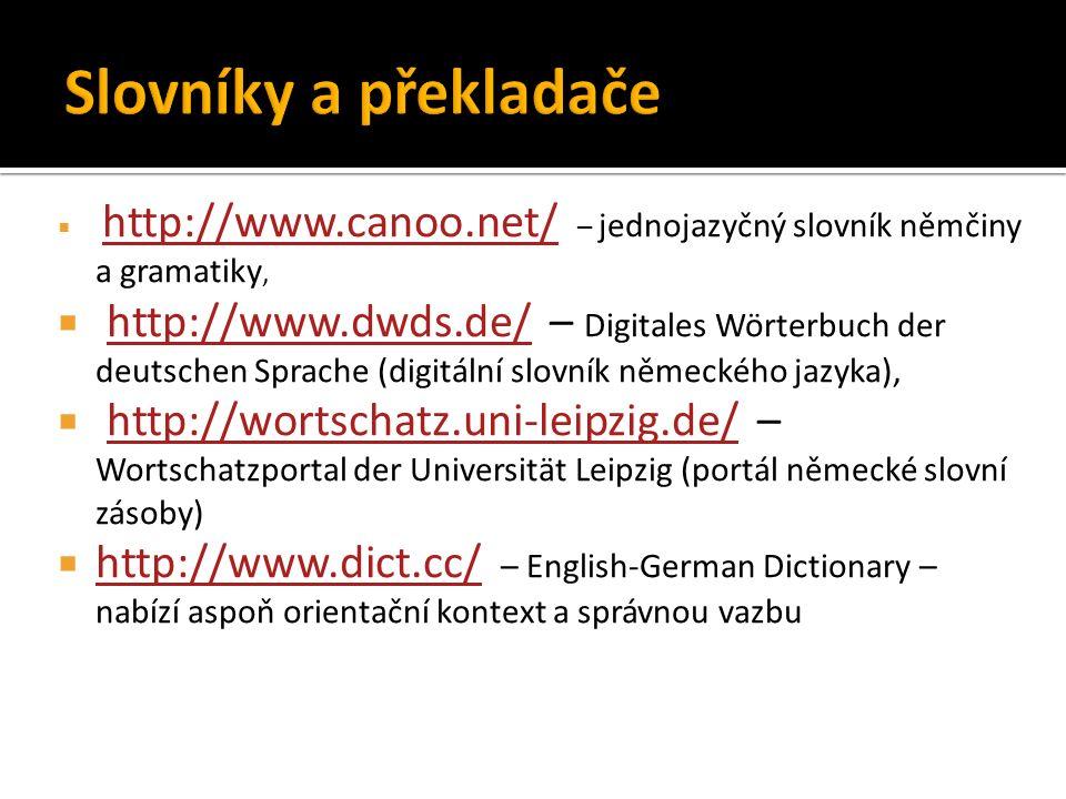 http://www.canoo.net/ – jednojazyčný slovník němčiny a gramatiky, http://www.canoo.net/  http://www.dwds.de/ – Digitales Wörterbuch der deutschen Sprache (digitální slovník německého jazyka),http://www.dwds.de/  http://wortschatz.uni-leipzig.de/ – Wortschatzportal der Universität Leipzig (portál německé slovní zásoby)http://wortschatz.uni-leipzig.de/  http://www.dict.cc/ – English-German Dictionary – nabízí aspoň orientační kontext a správnou vazbu http://www.dict.cc/