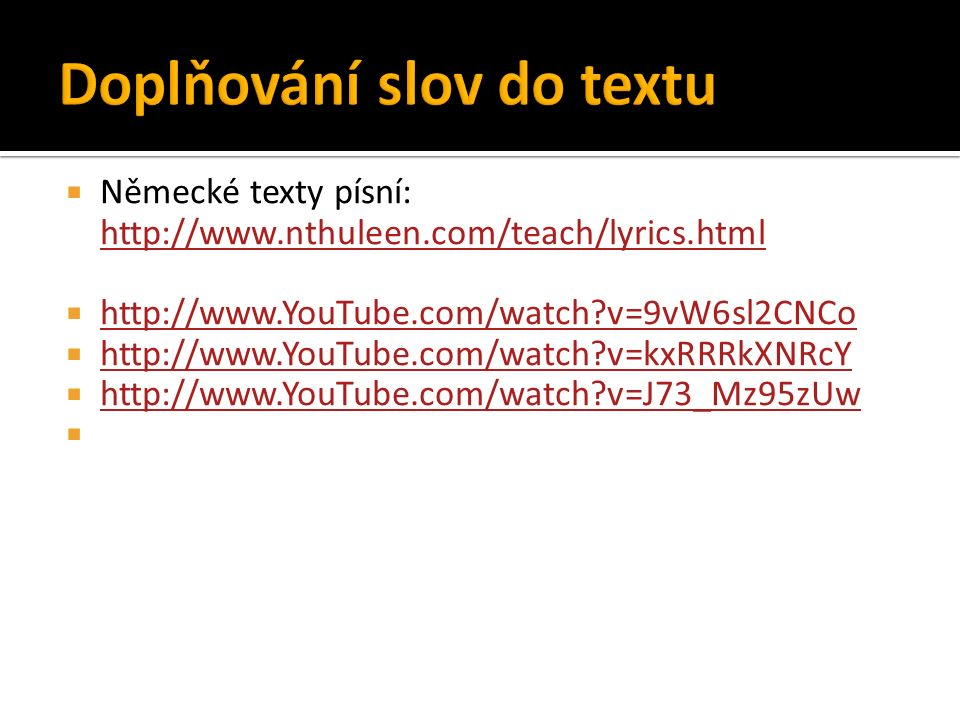  Německé texty písní: http://www.nthuleen.com/teach/lyrics.html http://www.nthuleen.com/teach/lyrics.html  http://www.YouTube.com/watch v=9vW6sl2CNCo http://www.YouTube.com/watch v=9vW6sl2CNCo  http://www.YouTube.com/watch v=kxRRRkXNRcY http://www.YouTube.com/watch v=kxRRRkXNRcY  http://www.YouTube.com/watch v=J73_Mz95zUw http://www.YouTube.com/watch v=J73_Mz95zUw 