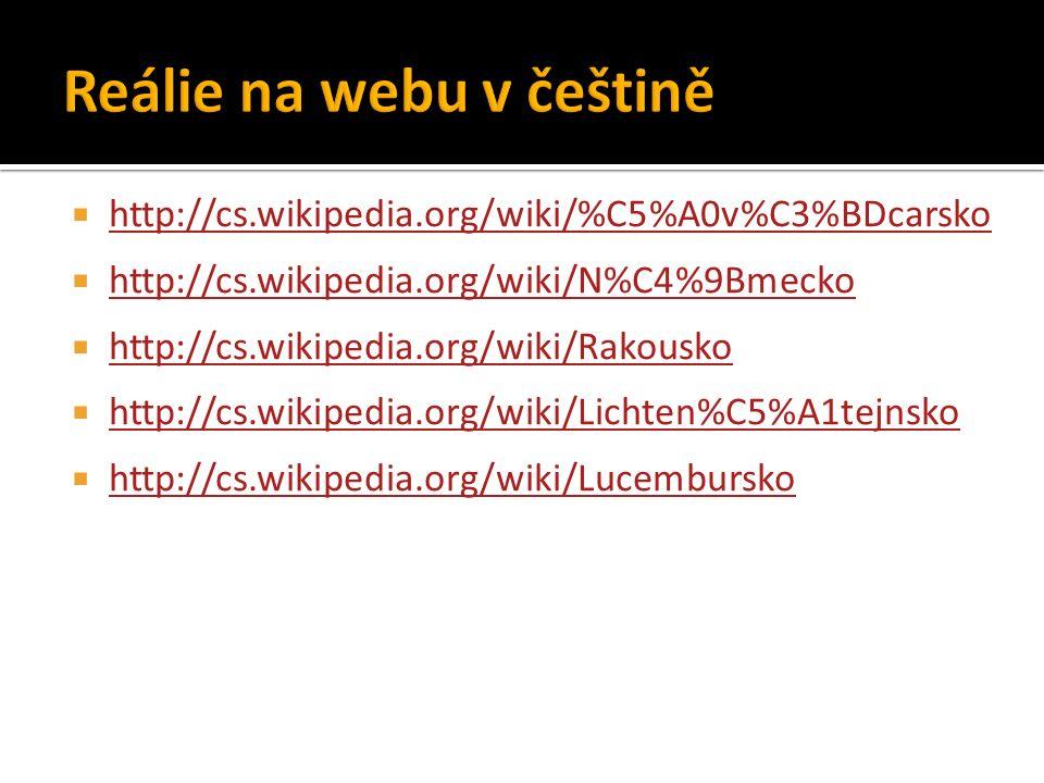  http://cs.wikipedia.org/wiki/%C5%A0v%C3%BDcarsko http://cs.wikipedia.org/wiki/%C5%A0v%C3%BDcarsko  http://cs.wikipedia.org/wiki/N%C4%9Bmecko http://cs.wikipedia.org/wiki/N%C4%9Bmecko  http://cs.wikipedia.org/wiki/Rakousko http://cs.wikipedia.org/wiki/Rakousko  http://cs.wikipedia.org/wiki/Lichten%C5%A1tejnsko http://cs.wikipedia.org/wiki/Lichten%C5%A1tejnsko  http://cs.wikipedia.org/wiki/Lucembursko http://cs.wikipedia.org/wiki/Lucembursko