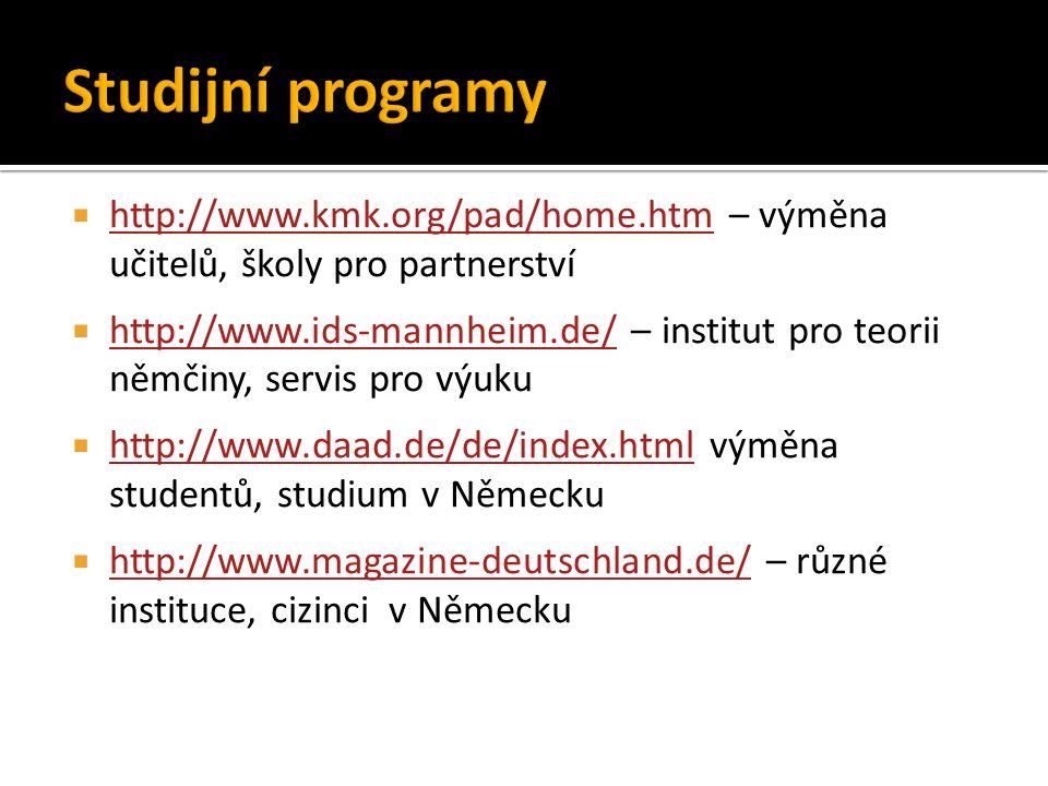  http://www.kmk.org/pad/home.htm – výměna učitelů, školy pro partnerství http://www.kmk.org/pad/home.htm  http://www.ids-mannheim.de/ – institut pro teorii němčiny, servis pro výuku http://www.ids-mannheim.de/  http://www.daad.de/de/index.html výměna studentů, studium v Německu http://www.daad.de/de/index.html  http://www.magazine-deutschland.de/ – různé instituce, cizinci v Německu http://www.magazine-deutschland.de/