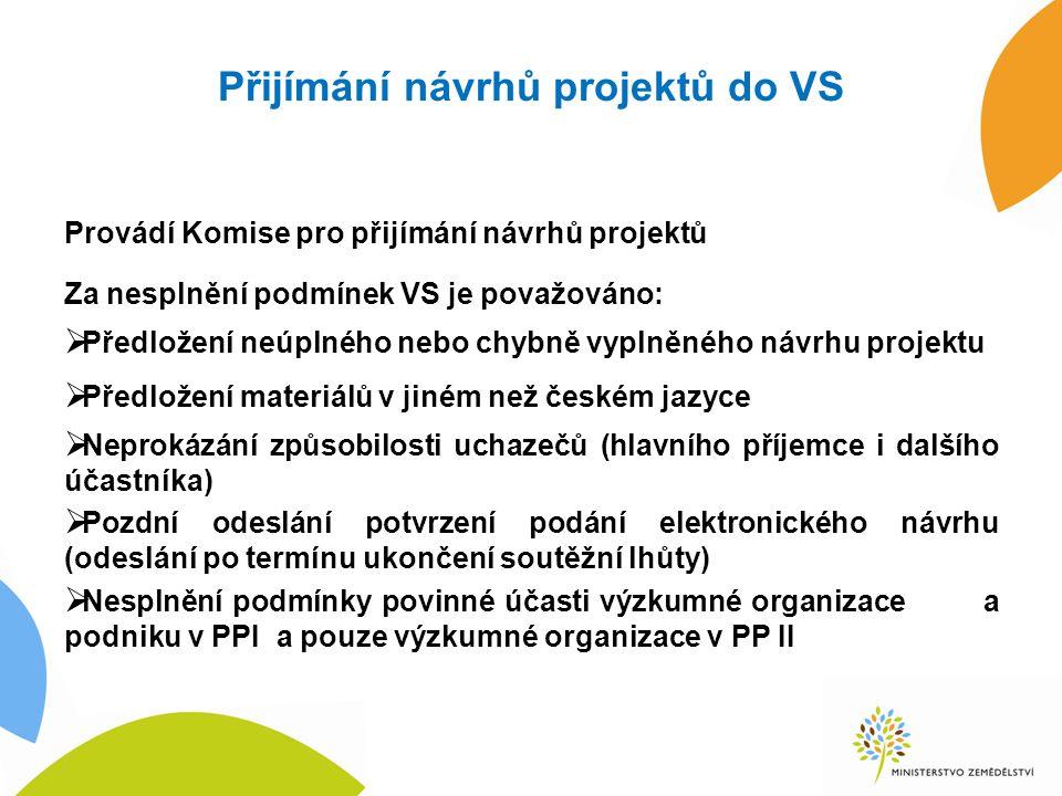 Přijímání návrhů projektů do VS Provádí Komise pro přijímání návrhů projektů Za nesplnění podmínek VS je považováno:  Předložení neúplného nebo chybně vyplněného návrhu projektu  Předložení materiálů v jiném než českém jazyce  Neprokázání způsobilosti uchazečů (hlavního příjemce i dalšího účastníka)  Pozdní odeslání potvrzení podání elektronického návrhu (odeslání po termínu ukončení soutěžní lhůty)  Nesplnění podmínky povinné účasti výzkumné organizace a podniku v PPI a pouze výzkumné organizace v PP II