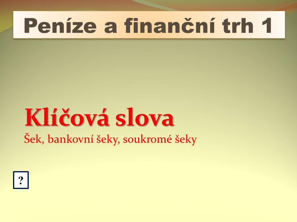 Peníze a finanční trh 1 ? Klíčová slova Šek, bankovní šeky, soukromé šeky