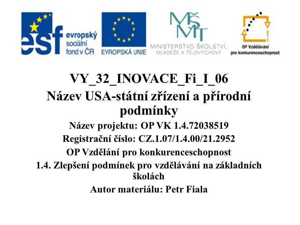 VY_32_INOVACE_Fi_I_06 Název USA-státní zřízení a přírodní podmínky Název projektu: OP VK 1.4.72038519 Registrační číslo: CZ.1.07/1.4.00/21.2952 OP Vzdělání pro konkurenceschopnost 1.4.