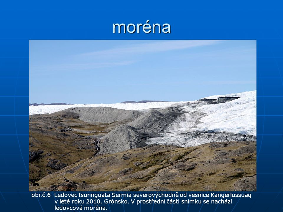 moréna obr.č.6 Ledovec Isunnguata Sermia severovýchodně od vesnice Kangerlussuaq v létě roku 2010, Grónsko. V prostřední části snímku se nachází ledov