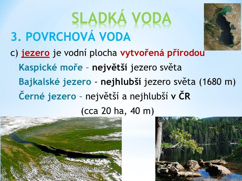 3. POVRCHOVÁ VODA c) jezero je vodní plocha vytvořená přírodou Kaspické moře – největší jezero světa Bajkalské jezero - nejhlubší jezero světa (1680 m