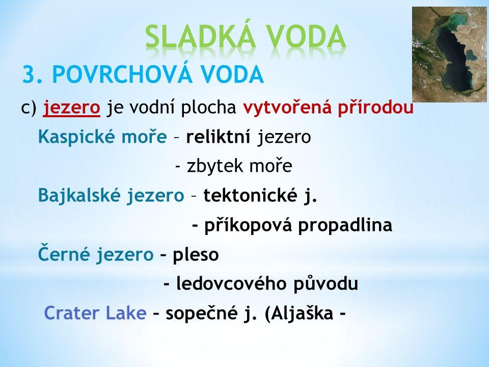 3. POVRCHOVÁ VODA c) jezero je vodní plocha vytvořená přírodou Kaspické moře – reliktní jezero - zbytek moře Bajkalské jezero – tektonické j. - příkop