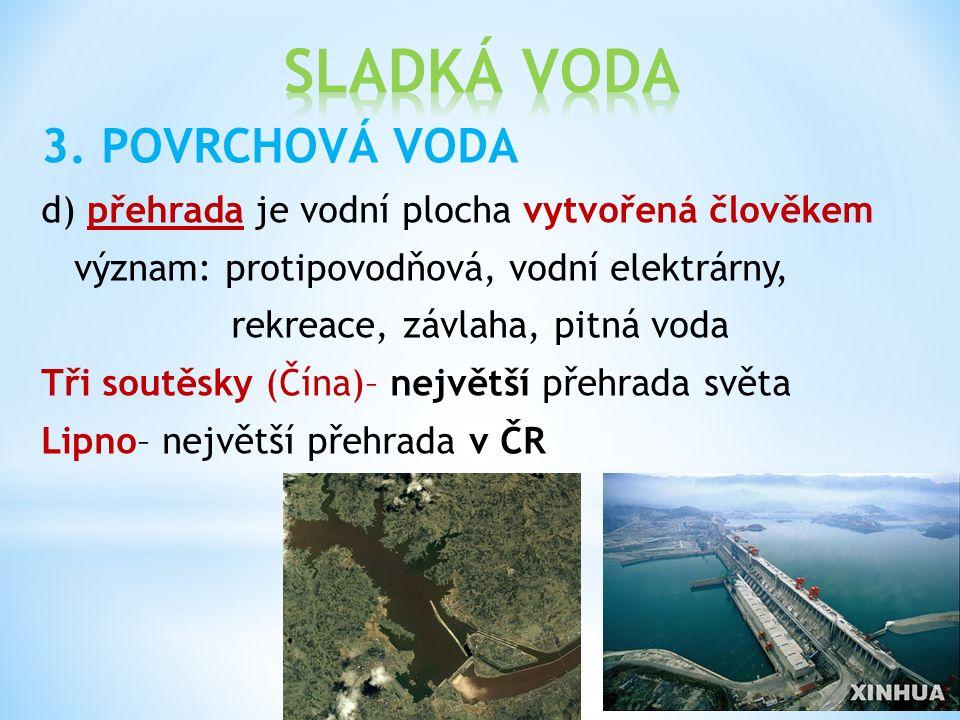 3. POVRCHOVÁ VODA d) přehrada je vodní plocha vytvořená člověkem význam: protipovodňová, vodní elektrárny, rekreace, závlaha, pitná voda Tři soutěsky