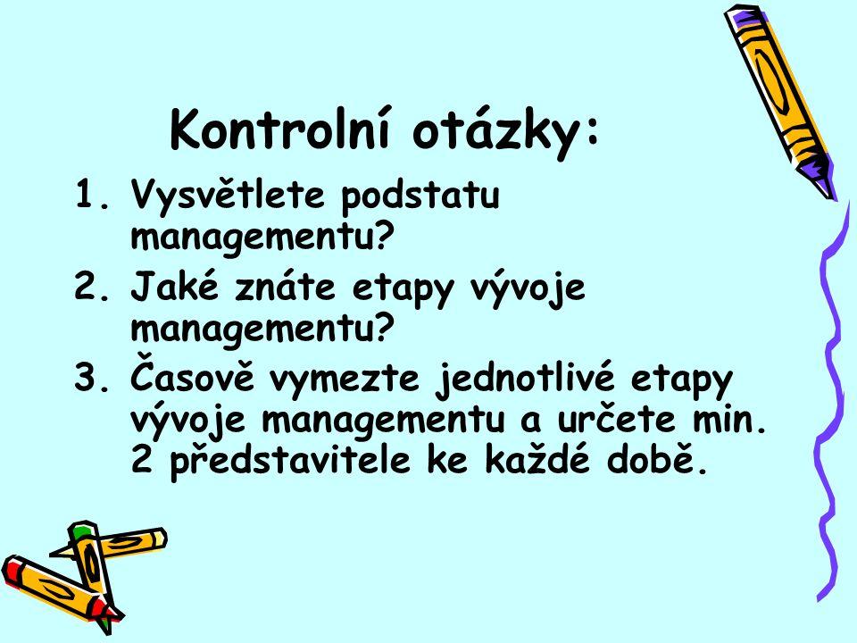 Kontrolní otázky: 1.Vysvětlete podstatu managementu? 2.Jaké znáte etapy vývoje managementu? 3.Časově vymezte jednotlivé etapy vývoje managementu a urč