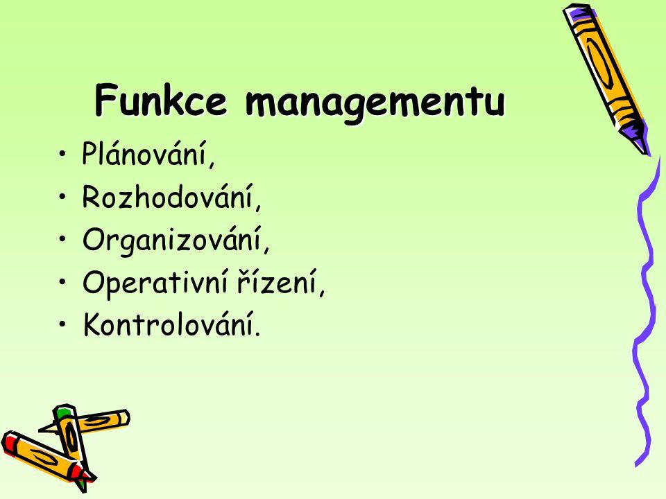 Funkce managementu Plánování, Rozhodování, Organizování, Operativní řízení, Kontrolování.