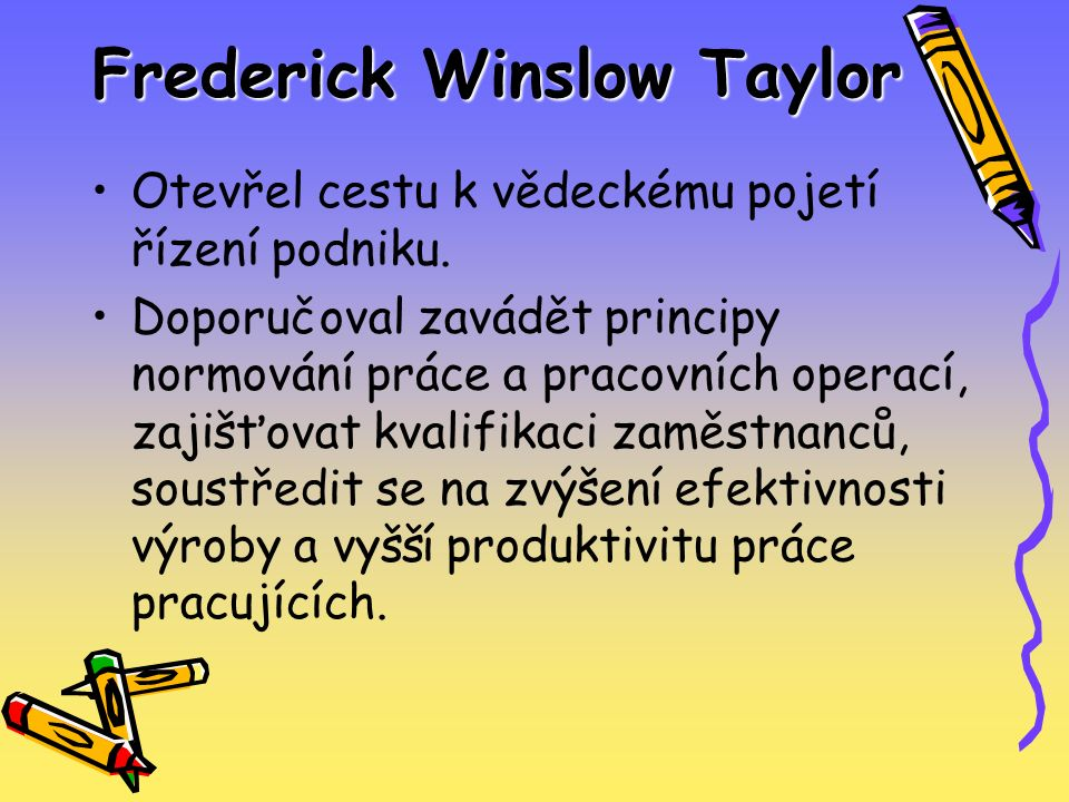 Frederick Winslow Taylor Otevřel cestu k vědeckému pojetí řízení podniku. Doporučoval zavádět principy normování práce a pracovních operací, zajišťova