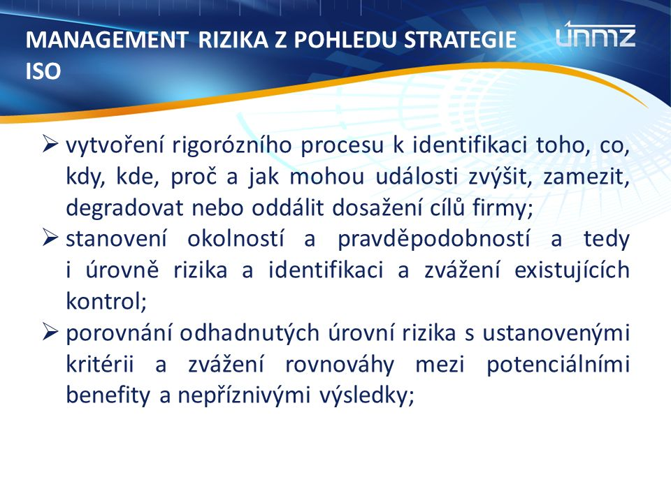 MANAGEMENT RIZIKA Z POHLEDU STRATEGIE ISO  vytvoření rigorózního procesu k identifikaci toho, co, kdy, kde, proč a jak mohou události zvýšit, zamezit, degradovat nebo oddálit dosažení cílů firmy;  stanovení okolností a pravděpodobností a tedy i úrovně rizika a identifikaci a zvážení existujících kontrol;  porovnání odhadnutých úrovní rizika s ustanovenými kritérii a zvážení rovnováhy mezi potenciálními benefity a nepříznivými výsledky;