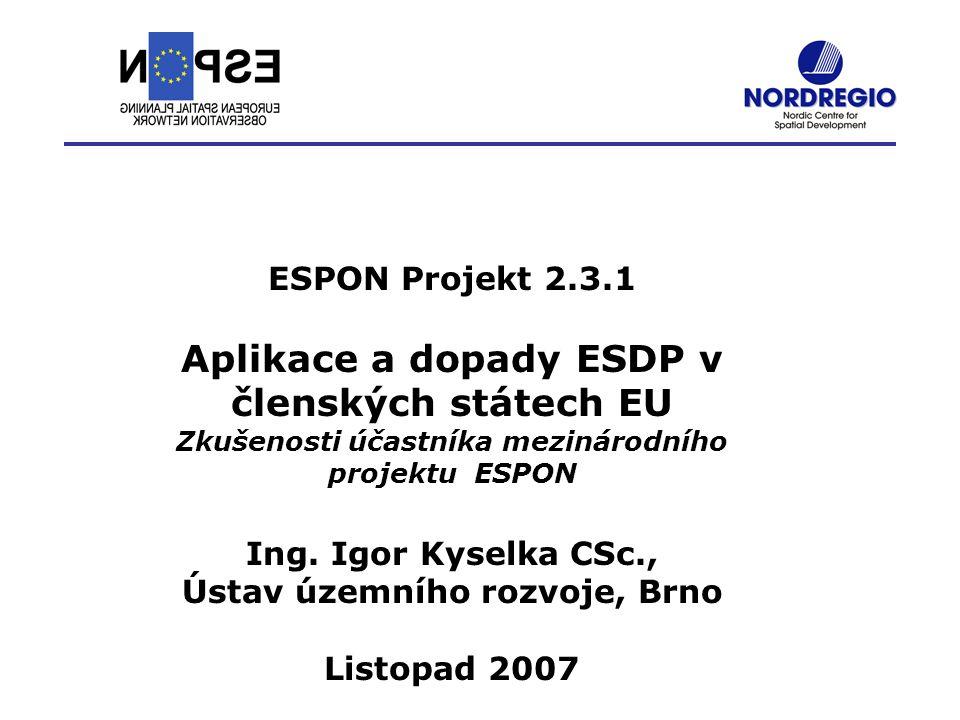 ESPON Projekt 2.3.1 Aplikace a dopady ESDP v členských státech EU Zkušenosti účastníka mezinárodního projektu ESPON Ing. Igor Kyselka CSc., Ústav územ