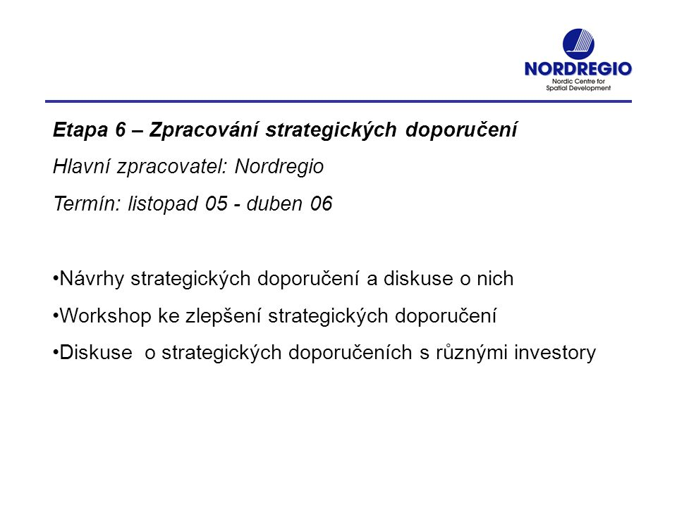 Etapa 6 – Zpracování strategických doporučení Hlavní zpracovatel: Nordregio Termín: listopad 05 - duben 06 Návrhy strategických doporučení a diskuse o