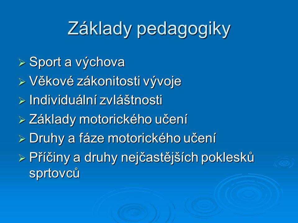 Základy pedagogiky  Sport a výchova  Věkové zákonitosti vývoje  Individuální zvláštnosti  Základy motorického učení  Druhy a fáze motorického učení  Příčiny a druhy nejčastějších poklesků sprtovců
