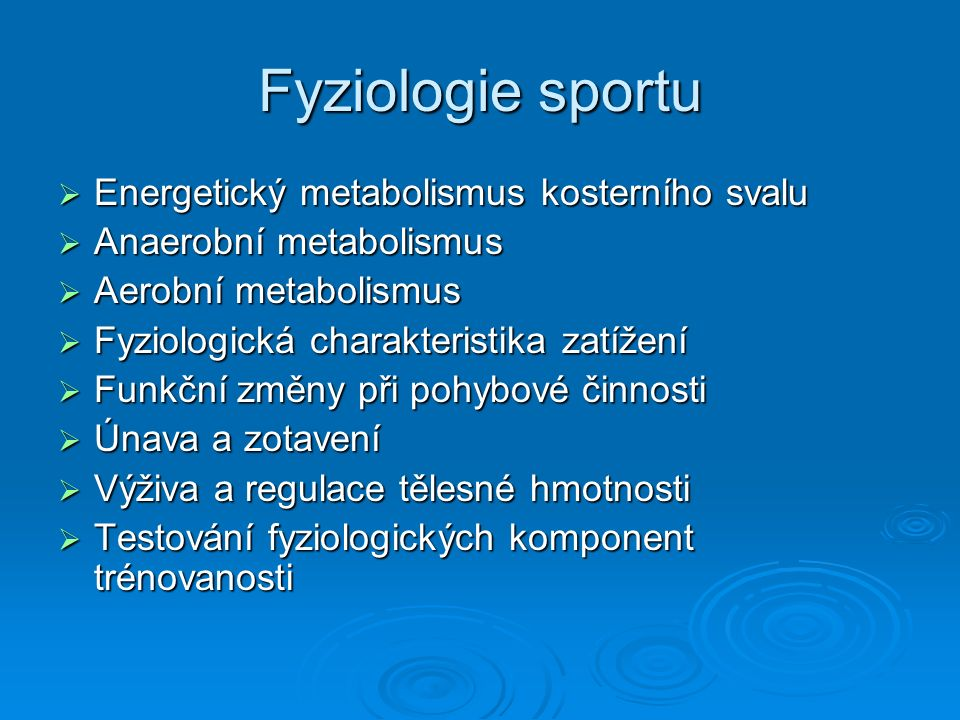 Fyziologie sportu  Energetický metabolismus kosterního svalu  Anaerobní metabolismus  Aerobní metabolismus  Fyziologická charakteristika zatížení  Funkční změny při pohybové činnosti  Únava a zotavení  Výživa a regulace tělesné hmotnosti  Testování fyziologických komponent trénovanosti