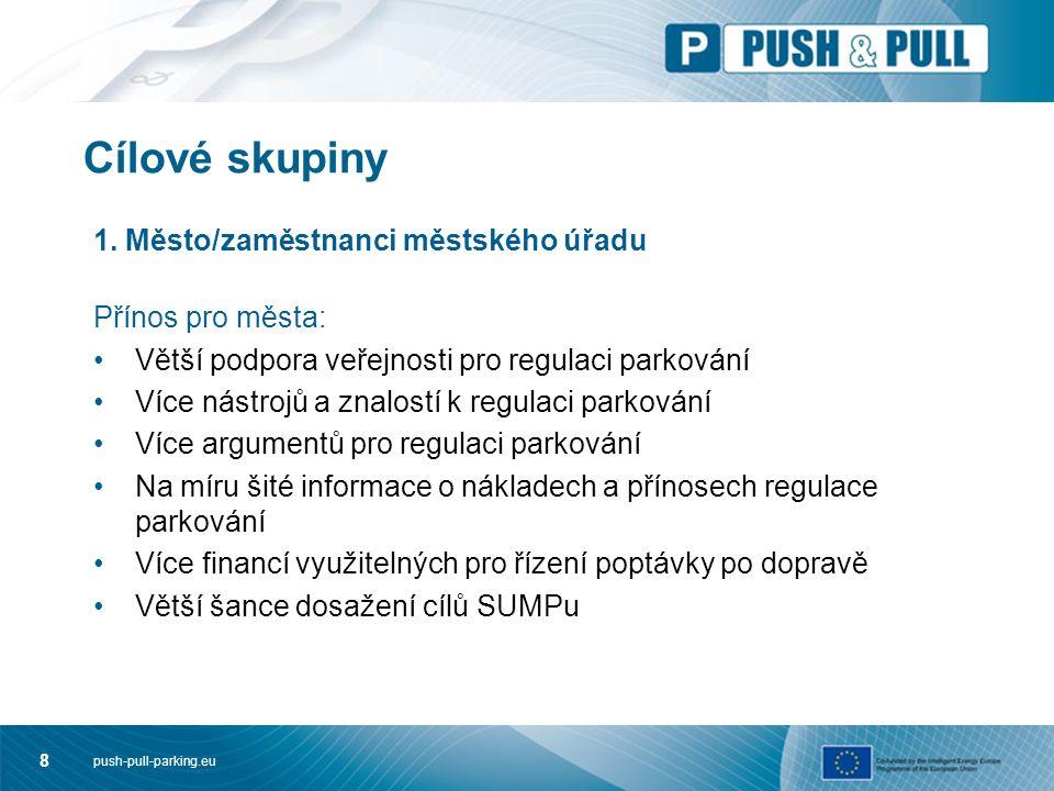 push-pull-parking.eu 8 Cílové skupiny 1. Město/zaměstnanci městského úřadu Přínos pro města: Větší podpora veřejnosti pro regulaci parkování Více nást