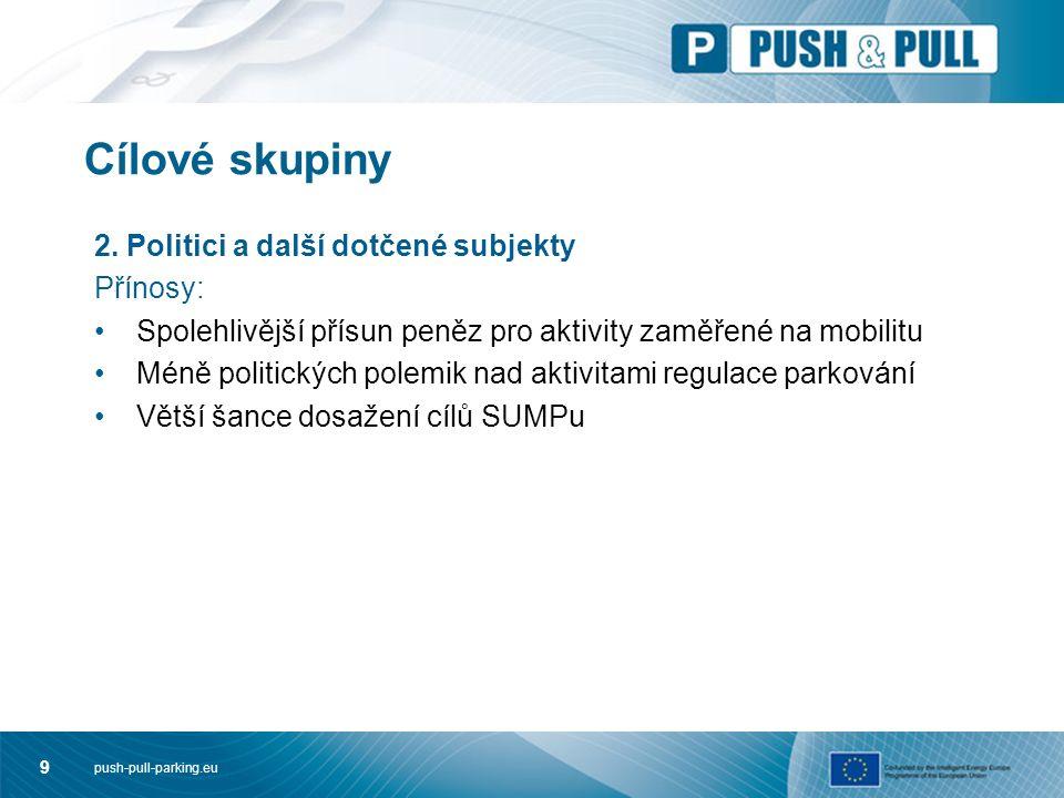 push-pull-parking.eu 9 Cílové skupiny 2. Politici a další dotčené subjekty Přínosy: Spolehlivější přísun peněz pro aktivity zaměřené na mobilitu Méně