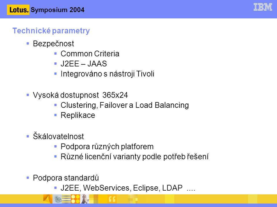 Symposium 2004 Technické parametry  Bezpečnost  Common Criteria  J2EE – JAAS  Integrováno s nástroji Tivoli  Vysoká dostupnost 365x24  Clustering, Failover a Load Balancing  Replikace  Škálovatelnost  Podpora různých platforem  Různé licenční varianty podle potřeb řešení  Podpora standardů  J2EE, WebServices, Eclipse, LDAP....