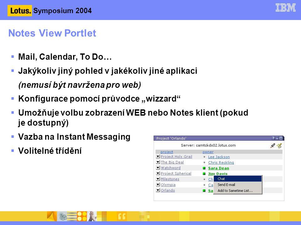 """Symposium 2004 Notes View Portlet  Mail, Calendar, To Do…  Jakýkoliv jiný pohled v jakékoliv jiné aplikaci (nemusí být navržena pro web)  Konfigurace pomocí průvodce """"wizzard  Umožňuje volbu zobrazení WEB nebo Notes klient (pokud je dostupný)  Vazba na Instant Messaging  Volitelné třídění"""