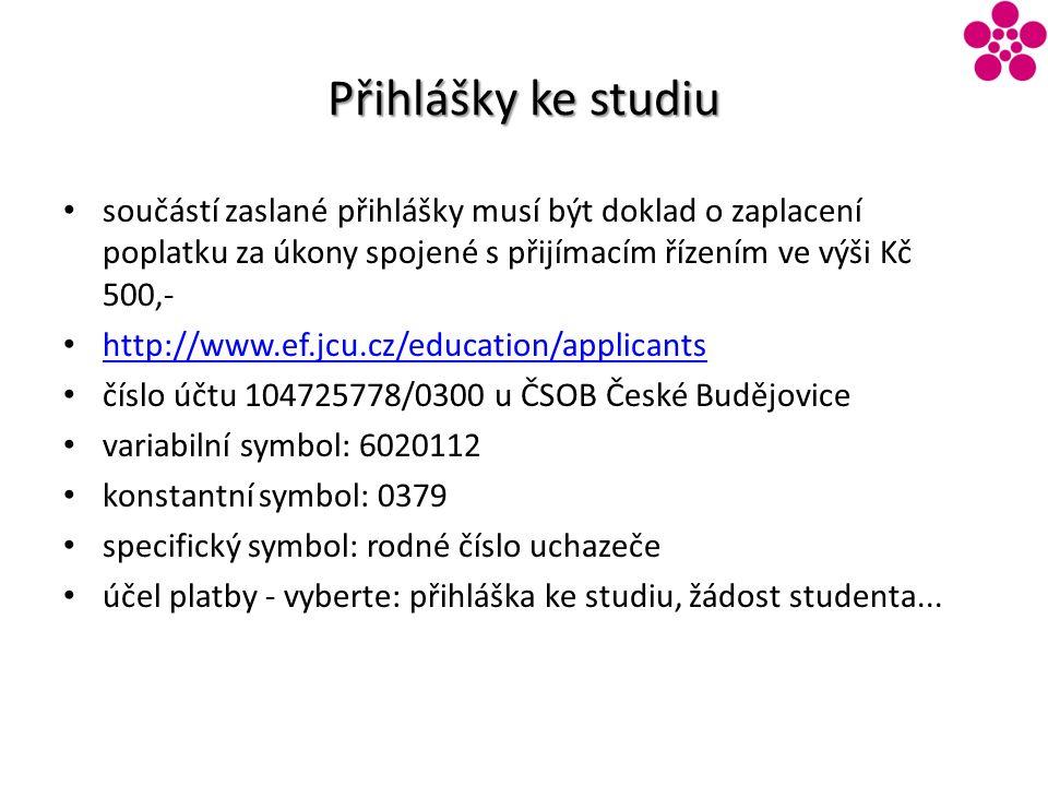 Přihlášky ke studiu součástí zaslané přihlášky musí být doklad o zaplacení poplatku za úkony spojené s přijímacím řízením ve výši Kč 500,- http://www.ef.jcu.cz/education/applicants číslo účtu 104725778/0300 u ČSOB České Budějovice variabilní symbol: 6020112 konstantní symbol: 0379 specifický symbol: rodné číslo uchazeče účel platby - vyberte: přihláška ke studiu, žádost studenta...