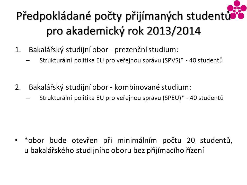 Předpokládané počty přijímaných studentů pro akademický rok 2013/2014 1.Bakalářský studijní obor - prezenční studium: – Strukturální politika EU pro veřejnou správu (SPVS)* - 40 studentů 2.Bakalářský studijní obor - kombinované studium: – Strukturální politika EU pro veřejnou správu (SPEU)* - 40 studentů *obor bude otevřen při minimálním počtu 20 studentů, u bakalářského studijního oboru bez přijímacího řízení