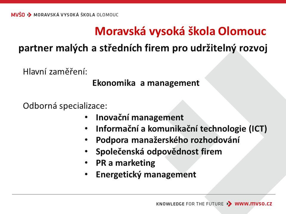 Moravská vysoká škola Olomouc partner malých a středních firem pro udržitelný rozvoj Hlavní zaměření: Ekonomika a management Odborná specializace: Inovační management Informační a komunikační technologie (ICT) Podpora manažerského rozhodování Společenská odpovědnost firem PR a marketing Energetický management