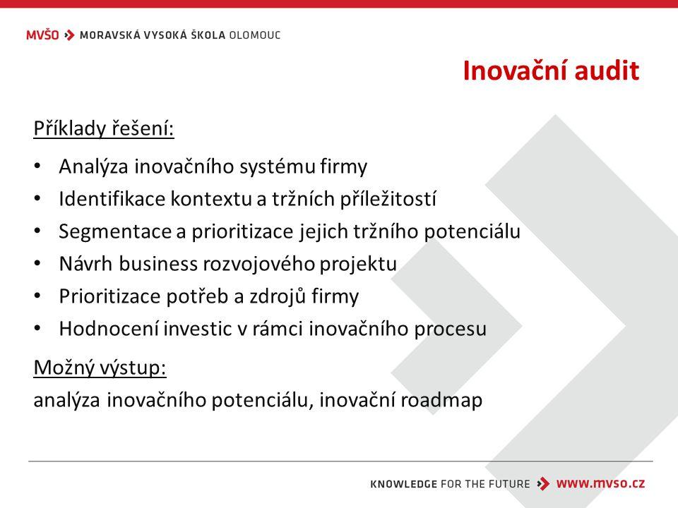 Inovační audit Příklady řešení: Analýza inovačního systému firmy Identifikace kontextu a tržních příležitostí Segmentace a prioritizace jejich tržního potenciálu Návrh business rozvojového projektu Prioritizace potřeb a zdrojů firmy Hodnocení investic v rámci inovačního procesu Možný výstup: analýza inovačního potenciálu, inovační roadmap